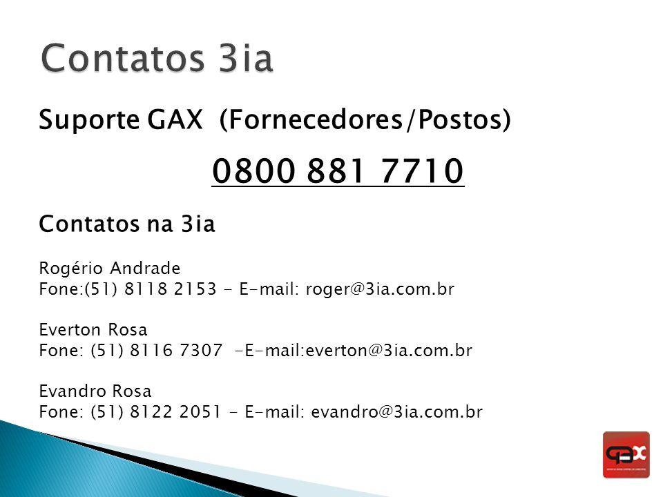 Suporte GAX (Fornecedores/Postos) 0800 881 7710 Contatos na 3ia Rogério Andrade Fone:(51) 8118 2153 - E-mail: roger@3ia.com.br Everton Rosa Fone: (51)