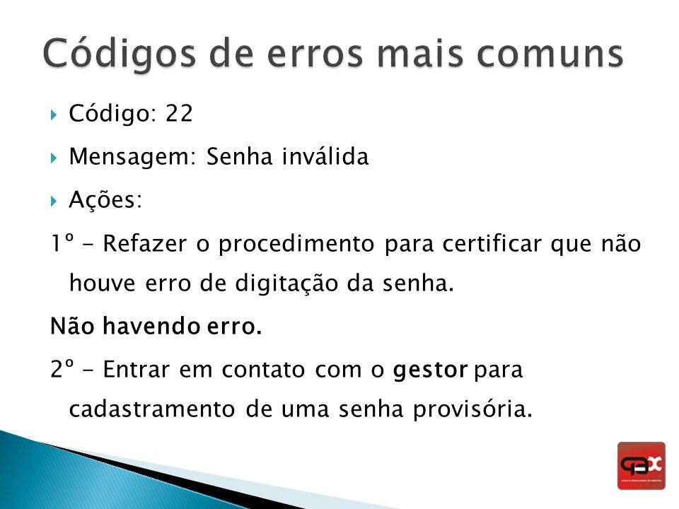 Código: 22 Mensagem: Senha inválida Ações: 1º - Refazer o procedimento para certificar que não houve erro de digitação da senha. Não havendo erro. 2º