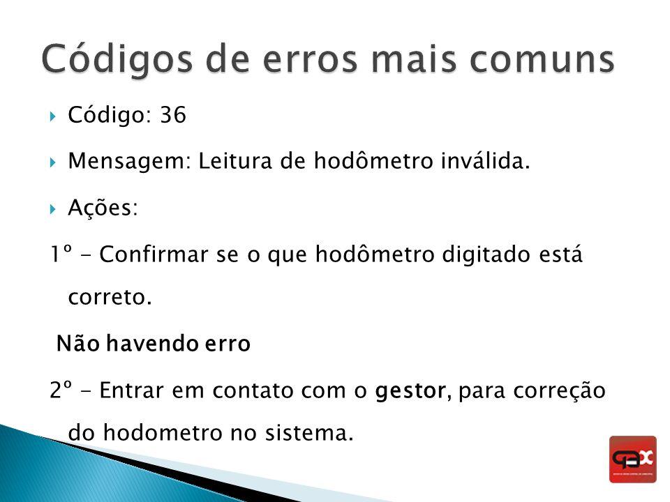 Código: 36 Mensagem: Leitura de hodômetro inválida. Ações: 1º - Confirmar se o que hodômetro digitado está correto. Não havendo erro 2º - Entrar em co