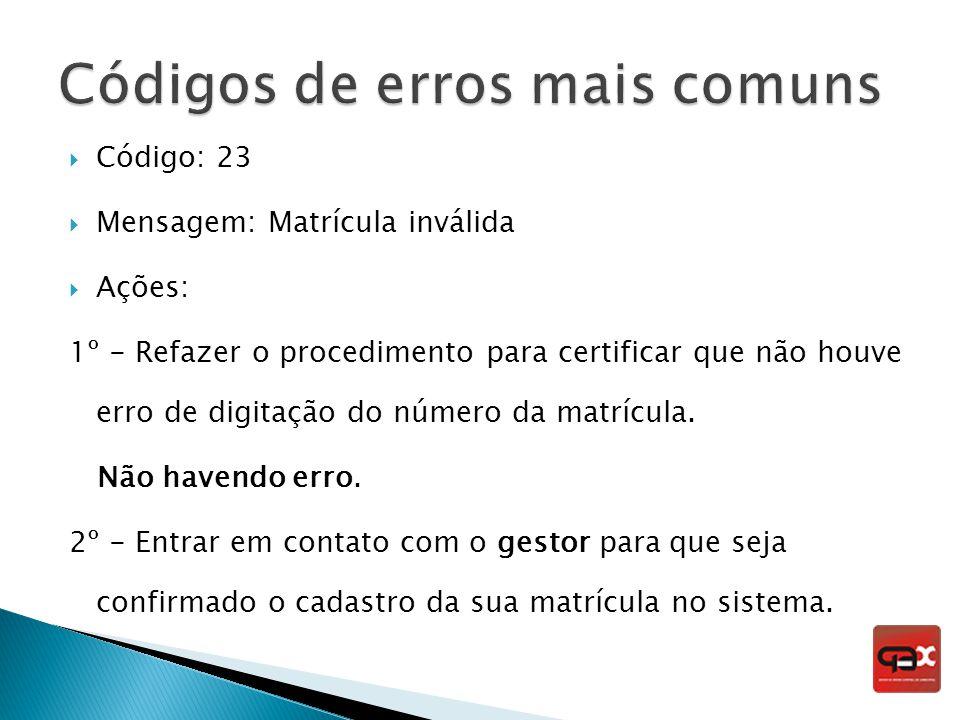 Código: 23 Mensagem: Matrícula inválida Ações: 1º - Refazer o procedimento para certificar que não houve erro de digitação do número da matrícula. Não