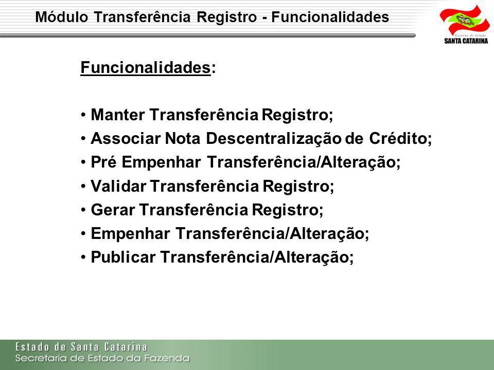 Módulo Transferência Registro - Funcionalidades Funcionalidades: Manter Transferência Registro; Associar Nota Descentralização de Crédito; Pré Empenhar Transferência/Alteração; Validar Transferência Registro; Gerar Transferência Registro; Empenhar Transferência/Alteração; Publicar Transferência/Alteração;