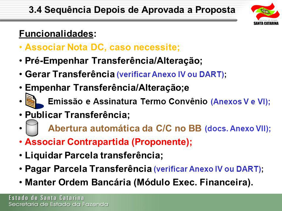 3.4 Sequência Depois de Aprovada a Proposta Funcionalidades: Associar Nota DC, caso necessite; Pré-Empenhar Transferência/Alteração; Gerar Transferência (verificar Anexo IV ou DART); Empenhar Transferência/Alteração;e Emissão e Assinatura Termo Convênio (Anexos V e VI); Publicar Transferência; Abertura automática da C/C no BB (docs.