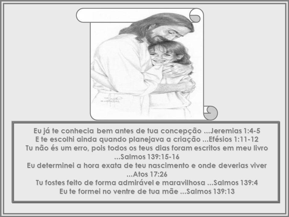 Meu filho, Tu podes não me conhecer, porém eu sei tudo sobre ti...Salmos 139:1 Eu sei quando tu te deitas e quando te levantas...Salmos 139:2 Eu conheço todos os teus caminhos...Salmos 139:3 Até os cabelos de tua cabeça são contados...Mateus 10:29-31 Tu fostes feito à minha imagem....Genesis 1:27 Em mim tu vives e te moves, e tens existido...Atos 17:28 Por seres tu minha descendência...Atos 17:28