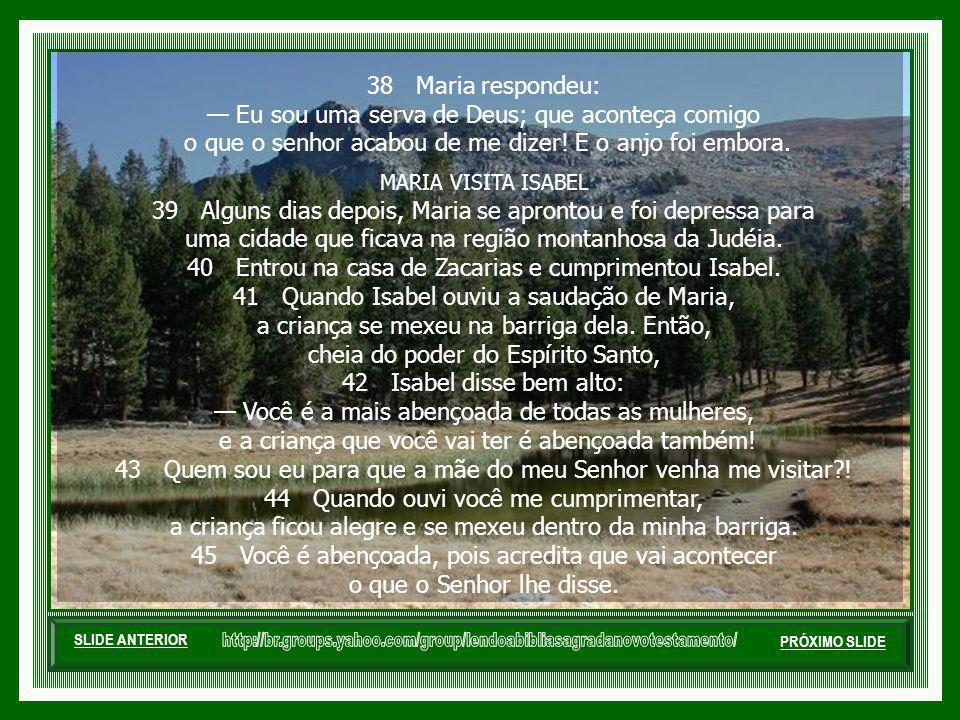 38 Maria respondeu: Eu sou uma serva de Deus; que aconteça comigo o que o senhor acabou de me dizer.