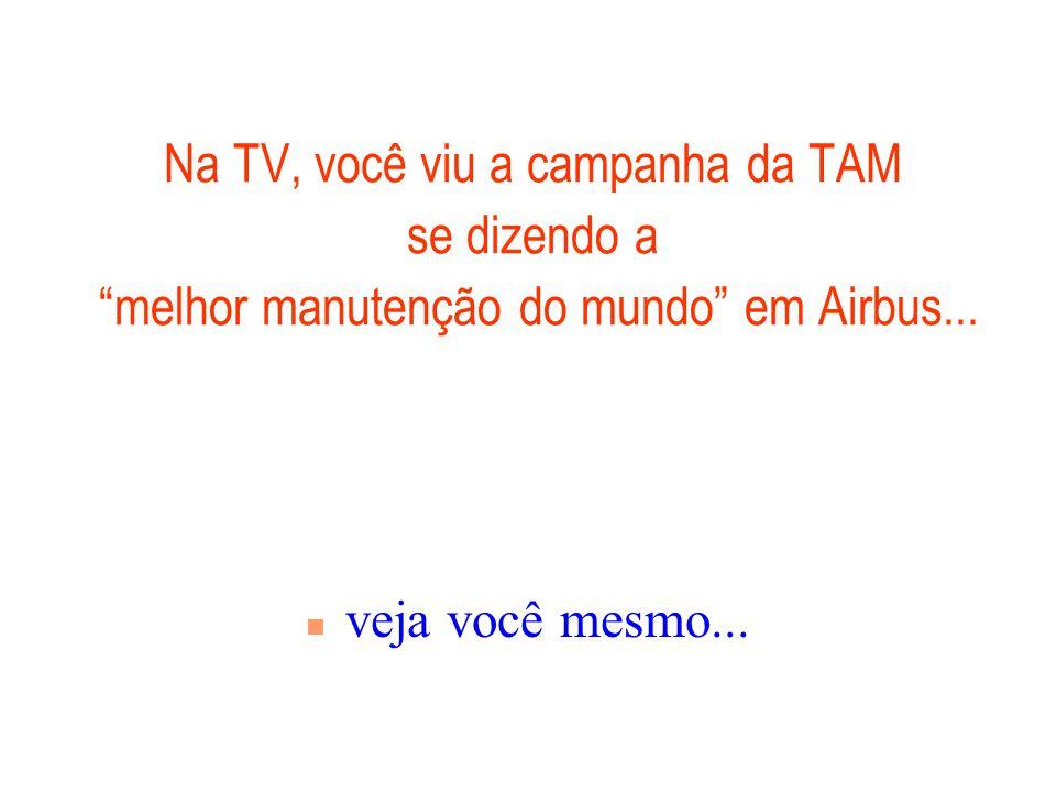 Na TV, você viu a campanha da TAM se dizendo a melhor manutenção do mundo em Airbus...