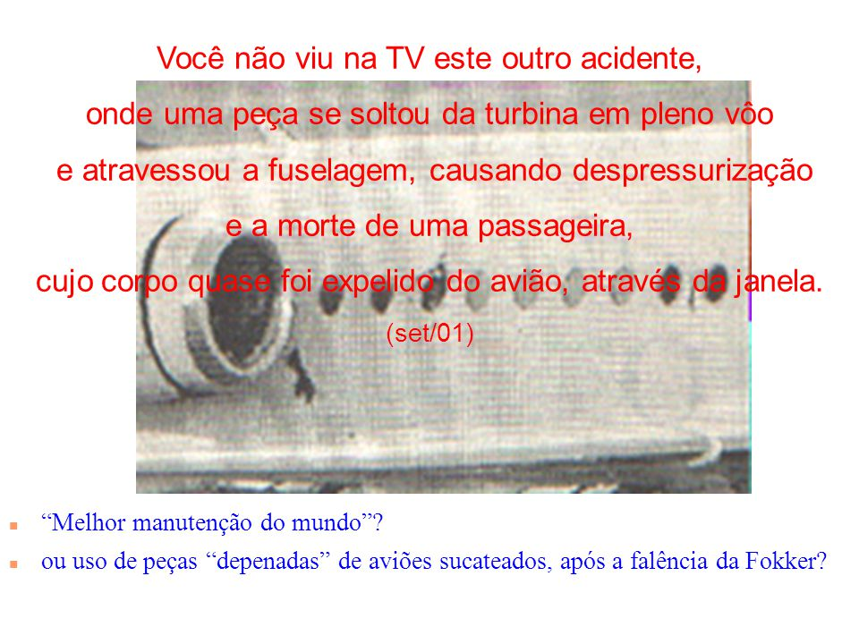 Você não viu na TV este outro acidente, onde uma peça se soltou da turbina em pleno vôo e atravessou a fuselagem, causando despressurização e a morte de uma passageira, cujo corpo quase foi expelido do avião, através da janela.