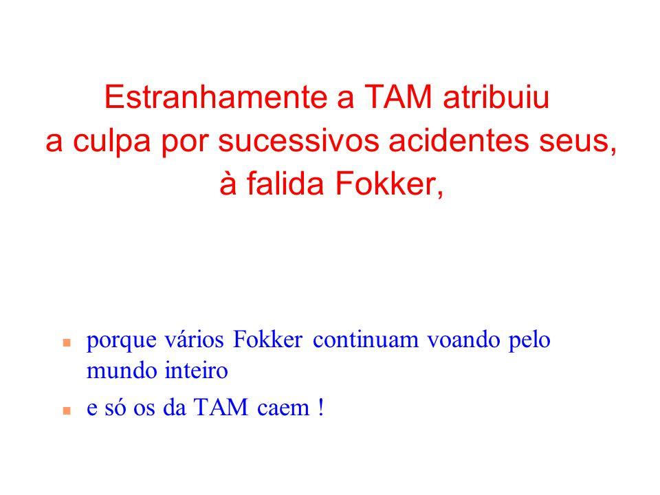 Estranhamente a TAM atribuiu a culpa por sucessivos acidentes seus, à falida Fokker, n porque vários Fokker continuam voando pelo mundo inteiro n e só os da TAM caem !