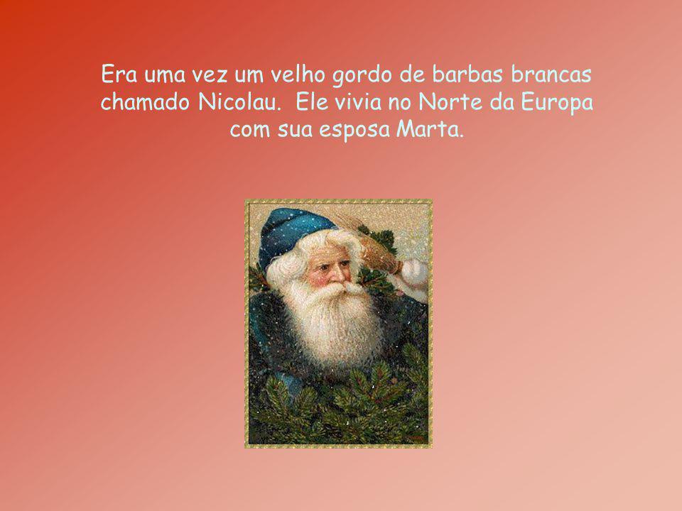 Era uma vez um velho gordo de barbas brancas chamado Nicolau. Ele vivia no Norte da Europa com sua esposa Marta.