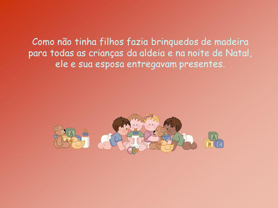 Como não tinha filhos fazia brinquedos de madeira para todas as crianças da aldeia e na noite de Natal, ele e sua esposa entregavam presentes.