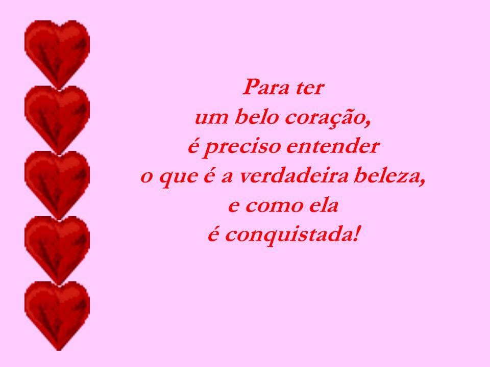 Para ter um belo coração, é preciso entender o que é a verdadeira beleza, e como ela é conquistada!