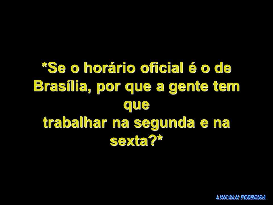 *Se o horário oficial é o de Brasília, por que a gente tem que trabalhar na segunda e na sexta?*