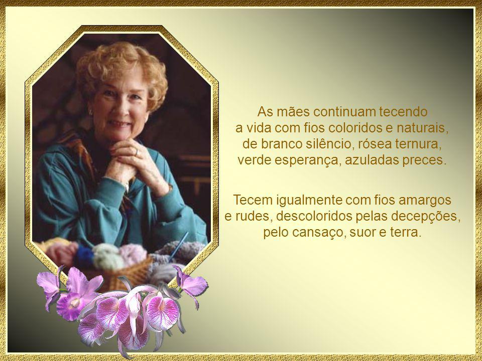 As mães continuam tecendo a vida com fios coloridos e naturais, de branco silêncio, rósea ternura, verde esperança, azuladas preces.