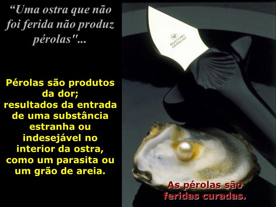 Uma ostra que não foi ferida não produz pérolas ...As pérolas são feridas curadas.