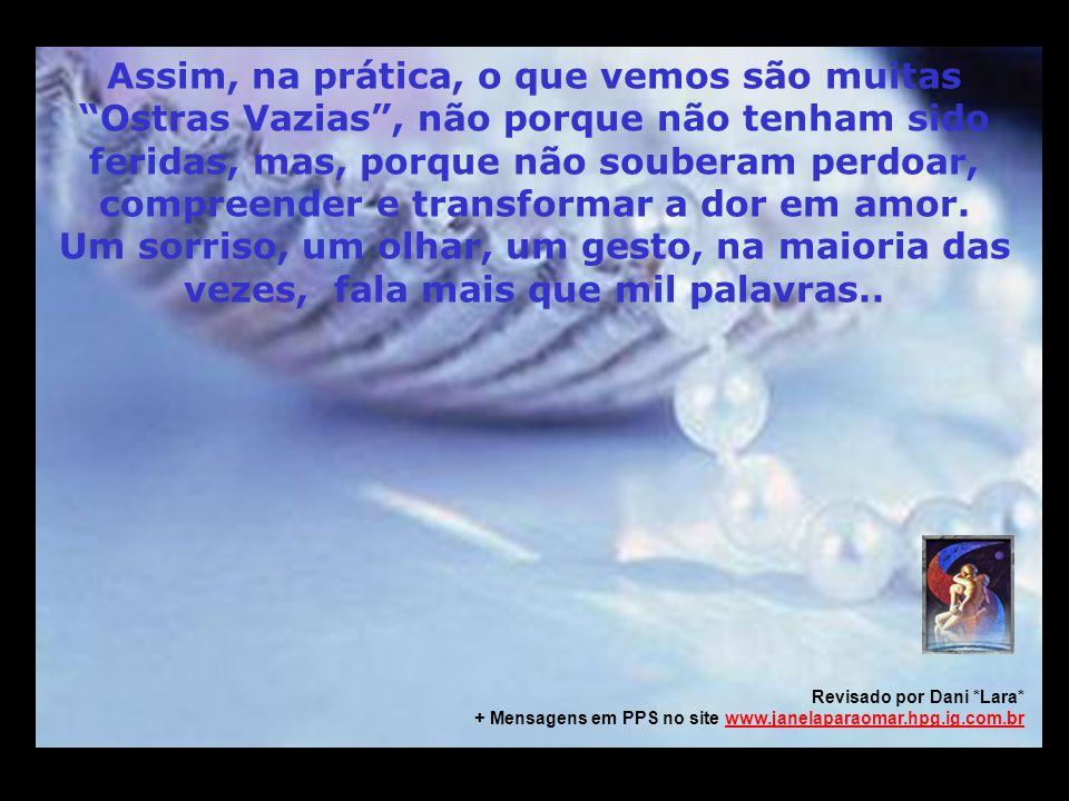 m m M M Assim, na prática, o que vemos são muitas Ostras Vazias, não porque não tenham sido feridas, mas, porque não souberam perdoar, compreender e transformar a dor em amor.