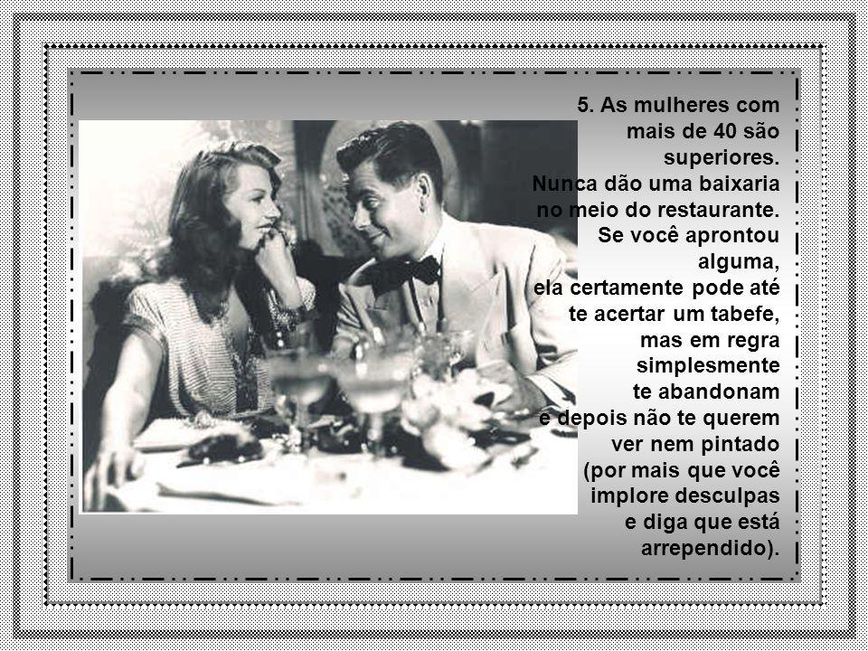 5.As mulheres com mais de 40 são superiores. Nunca dão uma baixaria no meio do restaurante.