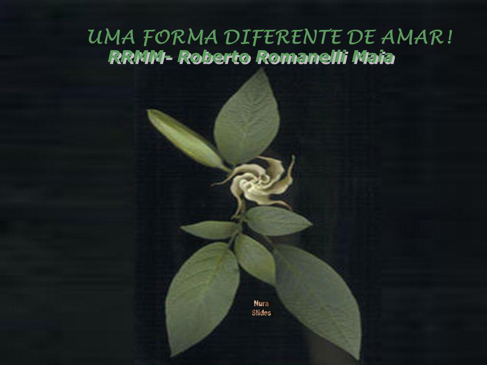 UMA FORMA DIFERENTE DE AMAR! RRMM- Roberto Romanelli Maia RRMM- Roberto Romanelli Maia