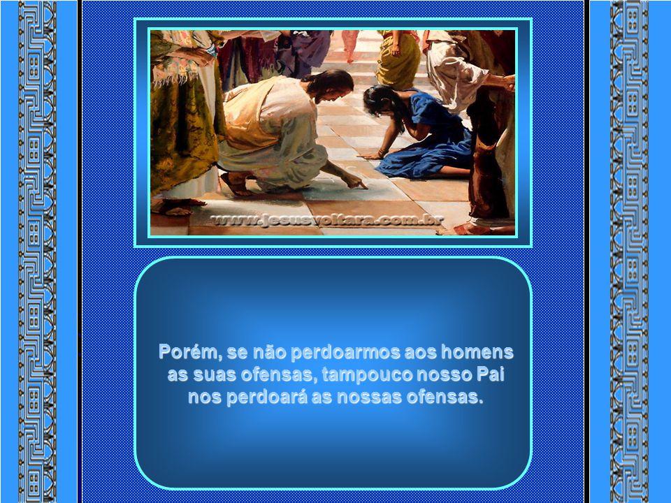 No Evangelho de Mateus, cap.6, vs.14- 15, Jesus ensina-nos que se perdoarmos aos homens as suas ofensas, também nosso Pai celeste nos perdoará.
