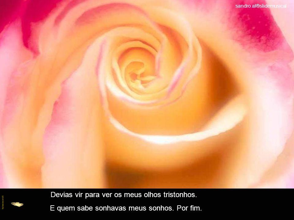 Queixam-me as rosas, mas que bobagem. As rosas não falam. Simplesmente as rosas exalam,o perfume que roubou de ti.