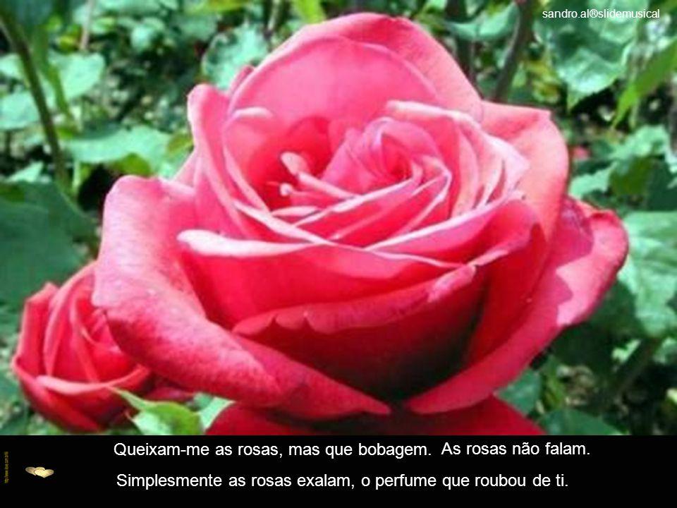 Queixam-me as rosas, mas que bobagem.As rosas não falam.