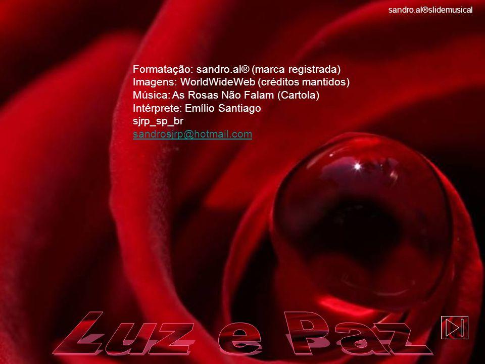 Formatação: sandro.al® (marca registrada) Imagens: WorldWideWeb (créditos mantidos) Música: As Rosas Não Falam (Cartola) Intérprete: Emílio Santiago sjrp_sp_br sandrosjrp@hotmail.com sandro.al®slidemusical