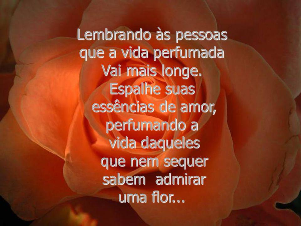 As flores, seja de dia, Ou de noite, haja chuva, Ou haja sol, enviam para o ar que respiramos todo o perfume que contêm...