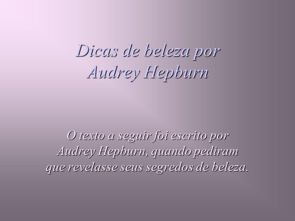 Dicas de beleza por Audrey Hepburn O texto a seguir foi escrito por Audrey Hepburn, quando pediram que revelasse seus segredos de beleza.