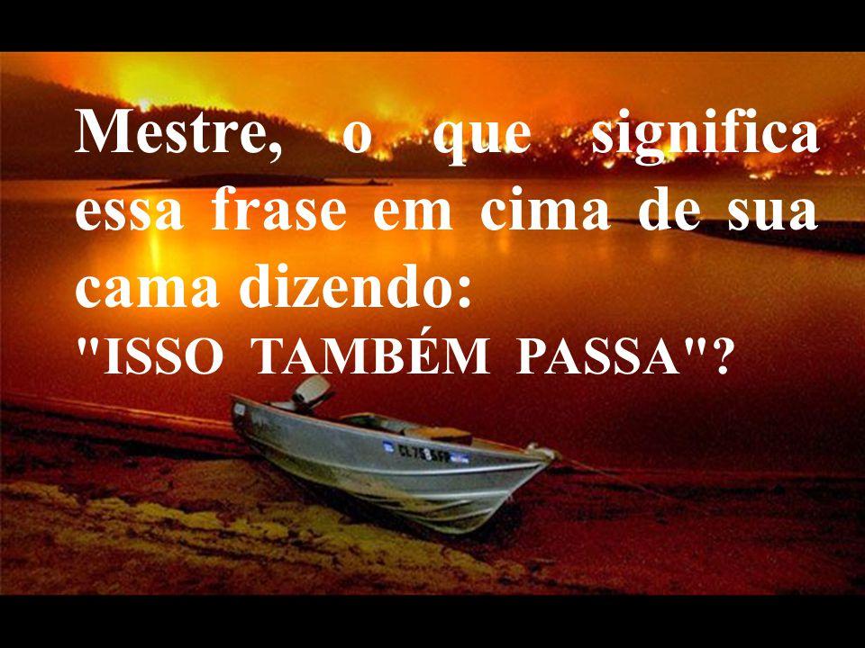 VeraRoglioSlides Mestre, o que significa essa frase em cima de sua cama dizendo: ISSO TAMBÉM PASSA ?