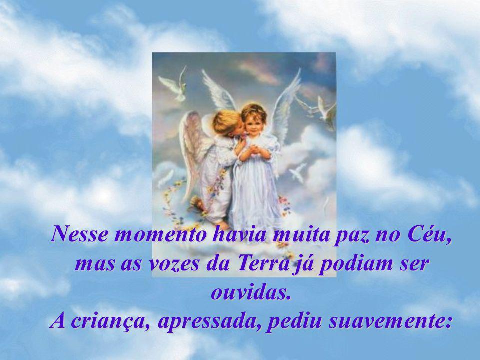 Nesse momento havia muita paz no Céu, mas as vozes da Terra já podiam ser ouvidas. A criança, apressada, pediu suavemente: