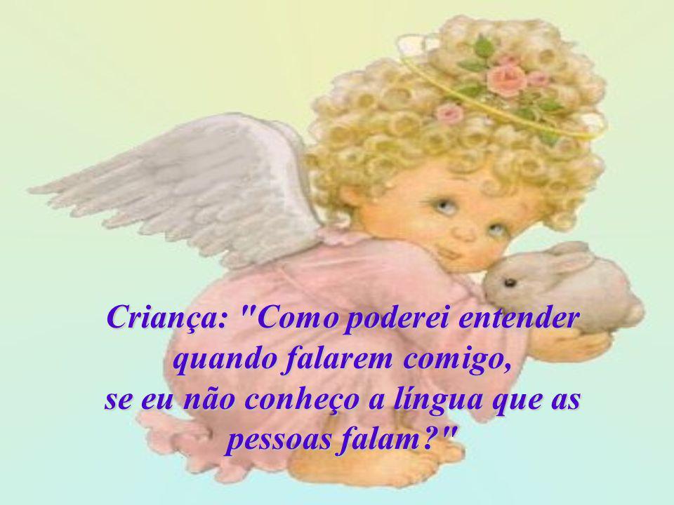 Deus: Com muita paciência e carinho, seu anjo lhe ensinará a falar. Criança: E o que farei quando eu quiser Te falar?
