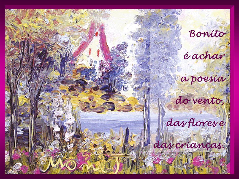 Bonito é achar a poesia do vento, das flores e das crianças.