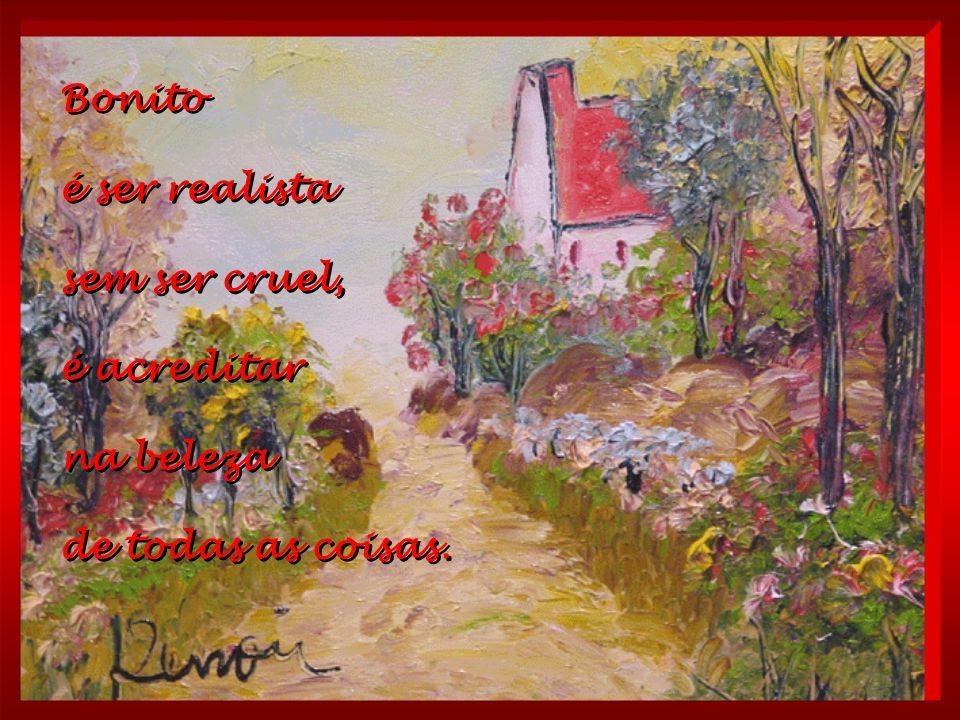 Bonito é ser realista sem ser cruel, é acreditar na beleza de todas as coisas.