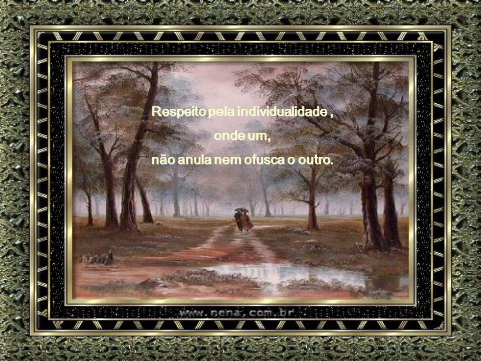 Respeito pela individualidade, onde um, não anula nem ofusca o outro.