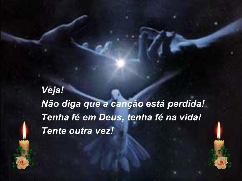 Veja! Não diga que a canção está perdida! Tenha fé em Deus, tenha fé na vida! Tente outra vez!