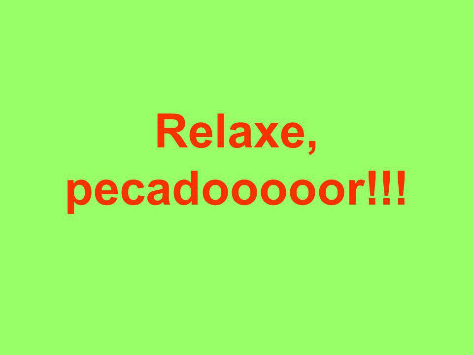 Relaxe, pecadooooor!!!