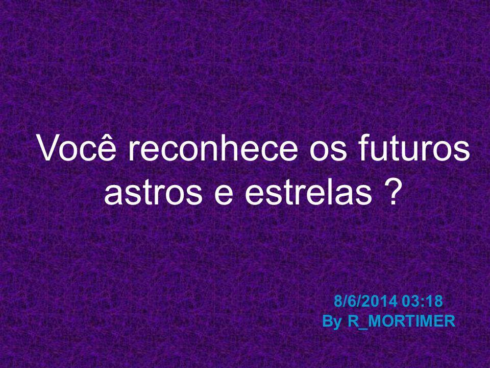 Você reconhece os futuros astros e estrelas ? 8/6/2014 03:19 By R_MORTIMER