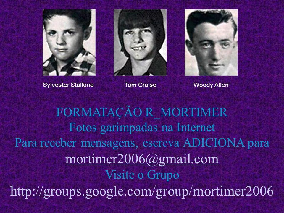 Sylvester StalloneTom CruiseWoody Allen FORMATAÇÃO R_MORTIMER Fotos garimpadas na Internet Para receber mensagens, escreva ADICIONA para mortimer2006@gmail.com Visite o Grupo http://groups.google.com/group/mortimer2006