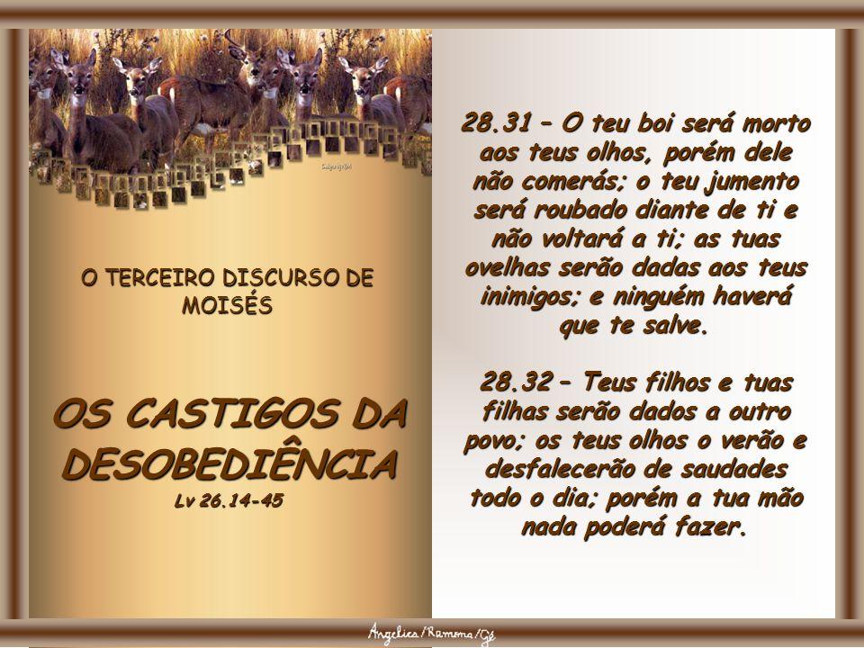 O TERCEIRO DISCURSO DE MOISÉS OS CASTIGOS DA DESOBEDIÊNCIA Lv 26.14-45 28.28 – O SENHOR te ferirá com loucura, com cegueira e com perturbação do espír