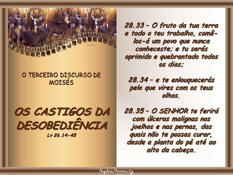 O TERCEIRO DISCURSO DE MOISÉS OS CASTIGOS DA DESOBEDIÊNCIA Lv 26.14-45 28.31 – O teu boi será morto aos teus olhos, porém dele não comerás; o teu jume