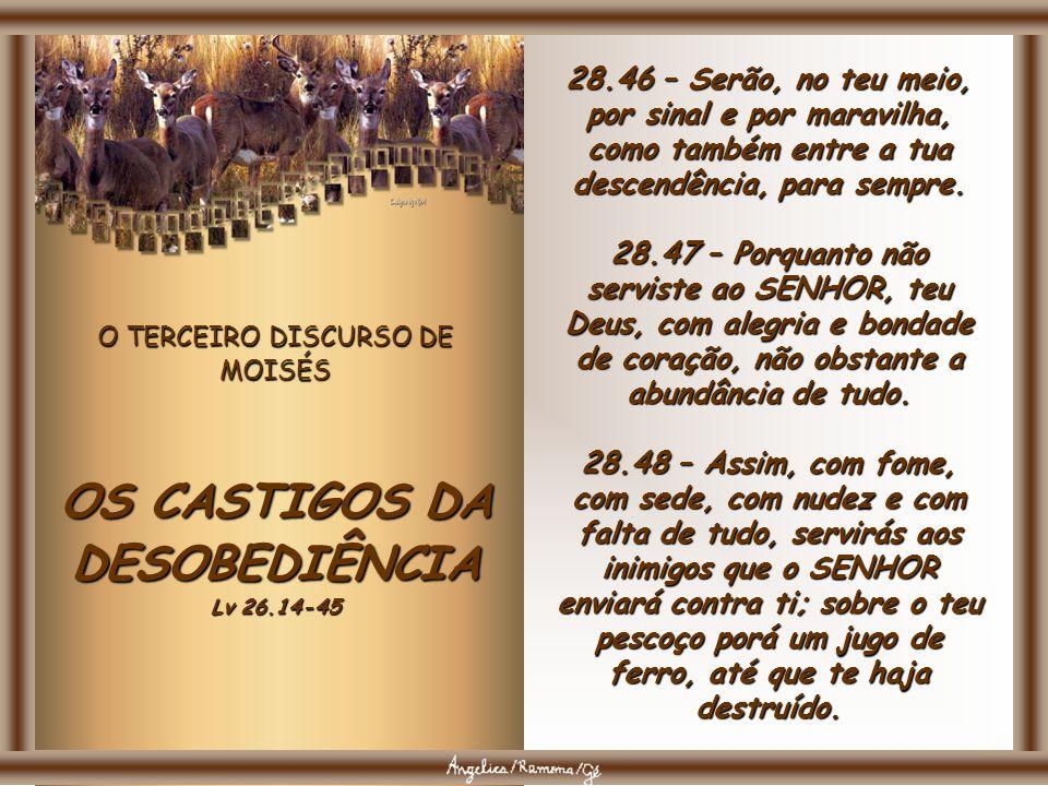 O TERCEIRO DISCURSO DE MOISÉS OS CASTIGOS DA DESOBEDIÊNCIA Lv 26.14-45 28.43 – O estrangeiro que está no meio de ti se elevará mais e mais, e tu mais