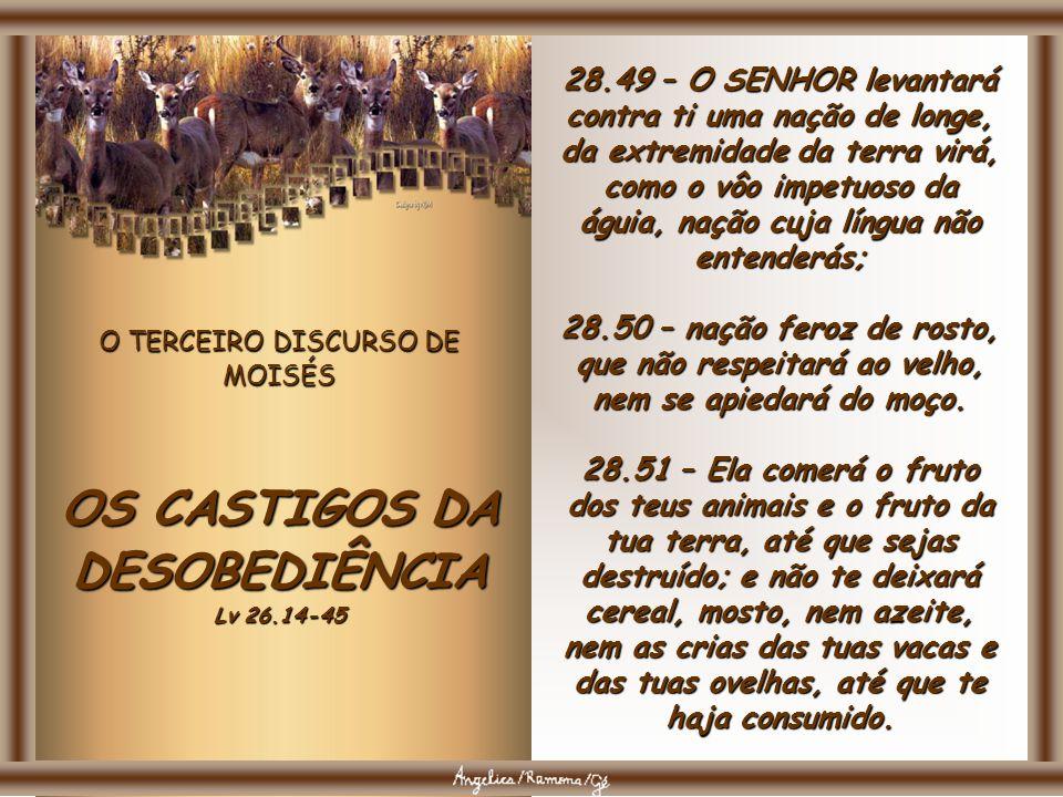 O TERCEIRO DISCURSO DE MOISÉS OS CASTIGOS DA DESOBEDIÊNCIA Lv 26.14-45 28.46 – Serão, no teu meio, por sinal e por maravilha, como também entre a tua
