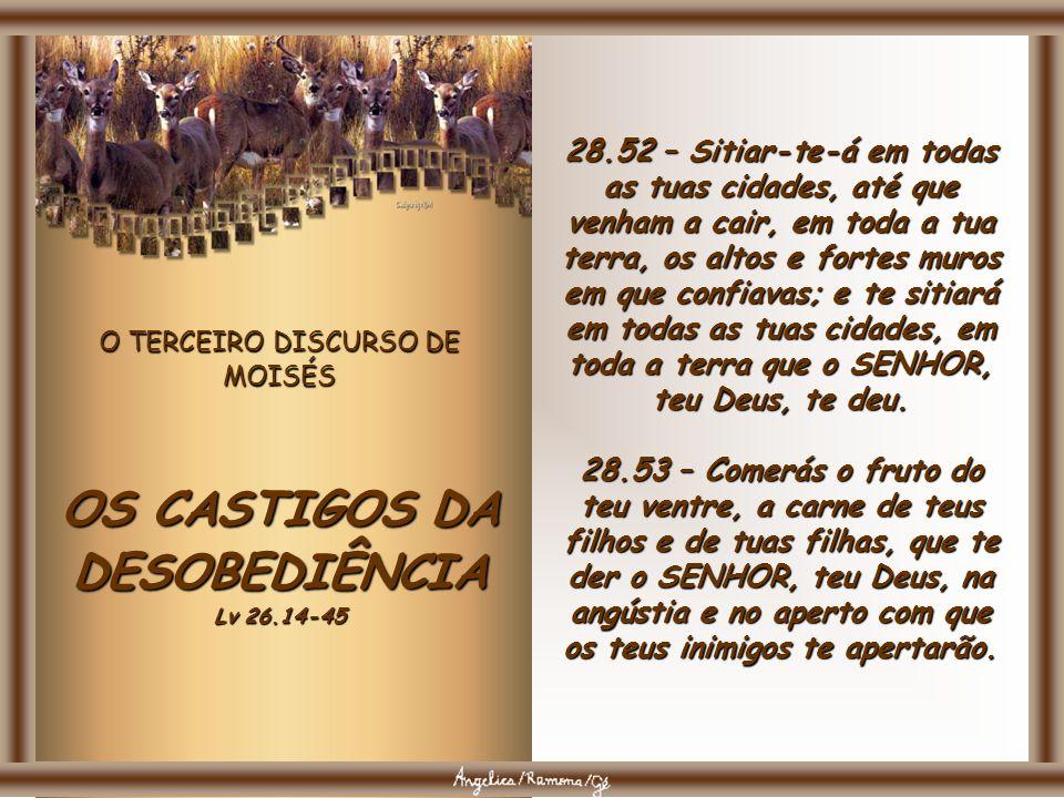 O TERCEIRO DISCURSO DE MOISÉS OS CASTIGOS DA DESOBEDIÊNCIA Lv 26.14-45 28.49 – O SENHOR levantará contra ti uma nação de longe, da extremidade da terr