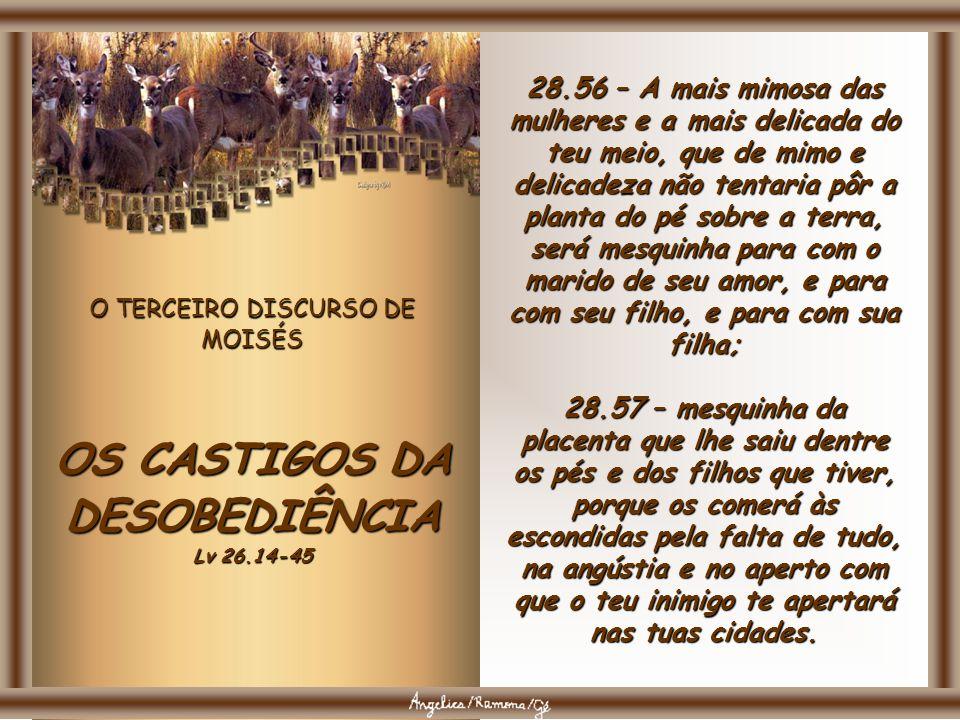O TERCEIRO DISCURSO DE MOISÉS OS CASTIGOS DA DESOBEDIÊNCIA Lv 26.14-45 28.54 – O mais mimoso dos homens e o mais delicado do teu meio será mesquinho p