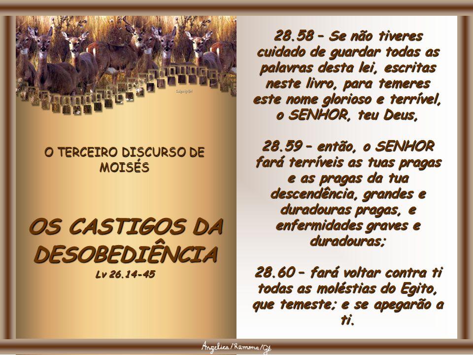 O TERCEIRO DISCURSO DE MOISÉS OS CASTIGOS DA DESOBEDIÊNCIA Lv 26.14-45 28.56 – A mais mimosa das mulheres e a mais delicada do teu meio, que de mimo e