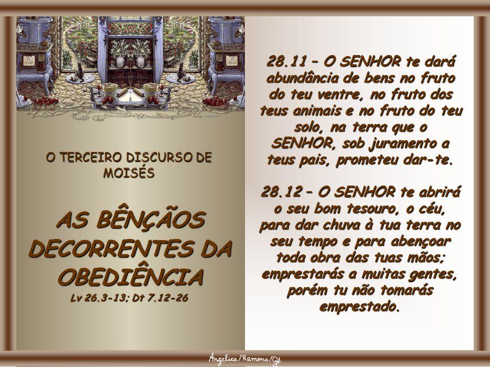 O TERCEIRO DISCURSO DE MOISÉS AS BÊNÇÃOS DECORRENTES DA OBEDIÊNCIA Lv 26.3-13; Dt 7.12-26 28.8 – O SENHOR determinará que a bênção esteja nos teus cel