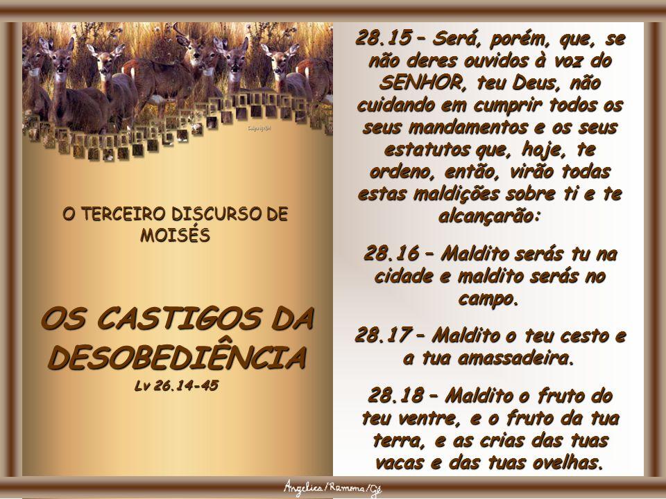 O TERCEIRO DISCURSO DE MOISÉS OS CASTIGOS DA DESOBEDIÊNCIA Lv 26.14-45 28.15 – Será, porém, que, se não deres ouvidos à voz do SENHOR, teu Deus, não cuidando em cumprir todos os seus mandamentos e os seus estatutos que, hoje, te ordeno, então, virão todas estas maldições sobre ti e te alcançarão: 28.16 – Maldito serás tu na cidade e maldito serás no campo.
