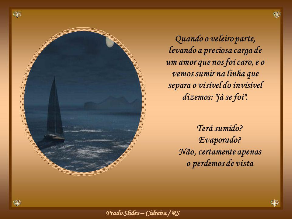 Prado Slides – Cidreira / RS Quando o veleiro parte, levando a preciosa carga de um amor que nos foi caro, e o vemos sumir na linha que separa o visível do invisível dizemos: já se foi .