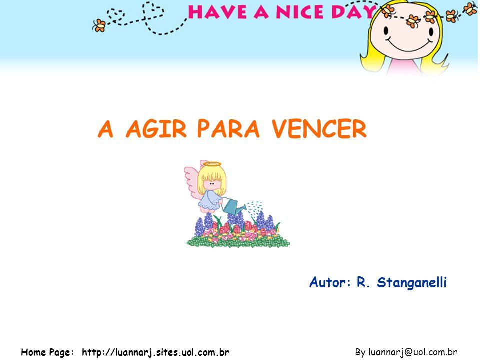 A AGIR PARA VENCER Autor: R. Stanganelli By luannarj@uol.com.brHome Page: http://luannarj.sites.uol.com.br