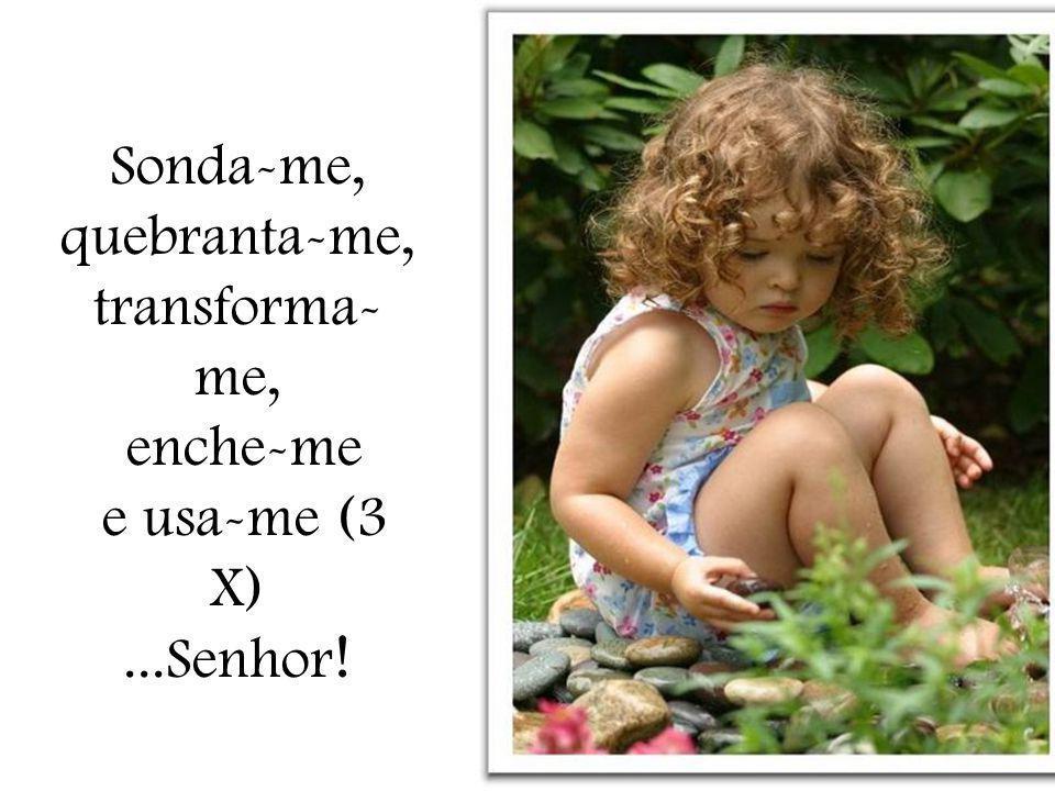 Sonda-me, quebranta-me, transforma- me, enche-me e usa-me (3 X)...Senhor !