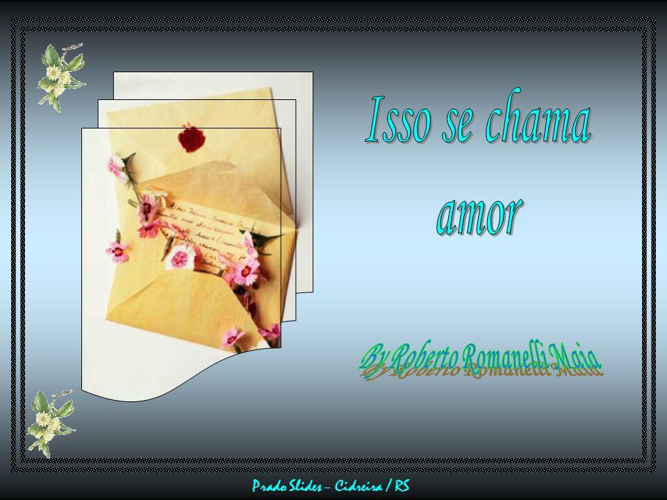 Sim, o amor é esse sentimento que brota todos os dias, como uma flor que explode de um botão ao mais sutil beijo do sol...