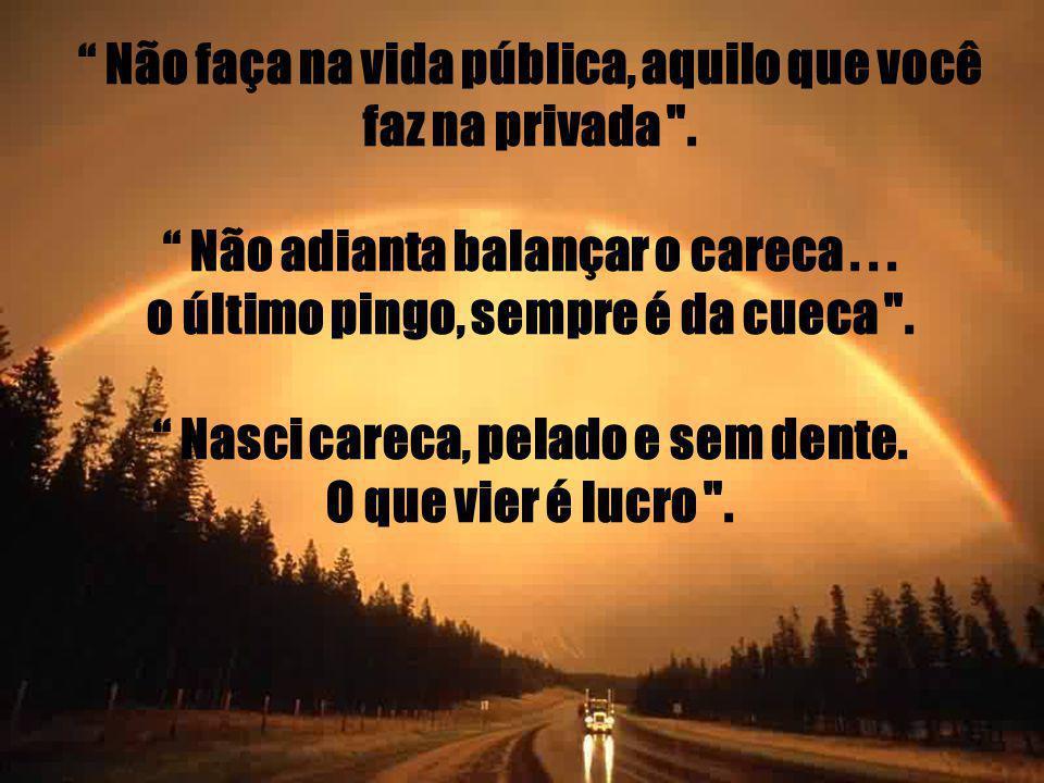 Não faça na vida pública, aquilo que você faz na privada .